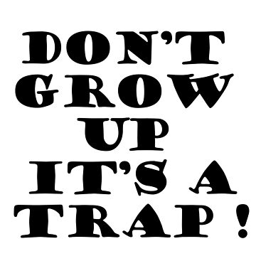Don't Grow Up Its' A Trap! by shahnawazadique