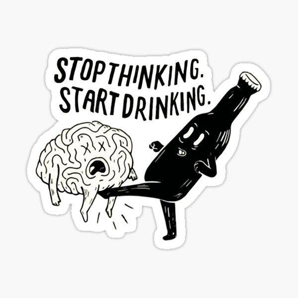 stop thinking start drinking Sticker