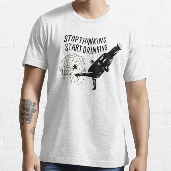 stop thinking start drinking Essential T-Shirt