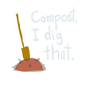 Compost. I dig that. by sensiblepony