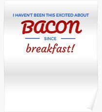 I Haven't Been This Excited About BACON Since Breakfast Poster