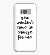 You wouldn't have to change for me, Bella Samsung Galaxy Case/Skin