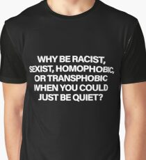 Why Be Racist, Sexist, Homophobic or Transphobic When You Could Just Be Quiet (White) Graphic T-Shirt