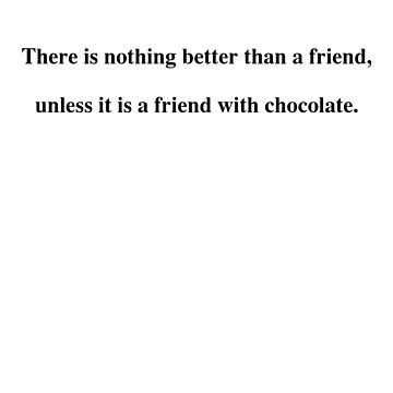 There is nothing better than a friend, unless it is a friend with chocolate. by rlucas92