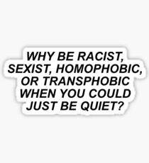 WHY BE RACIST, SEXIST, HOMOPHOBIC, OR TRANSPHOBIC WHEN YOU COULD JUST BE QUIET? Sticker