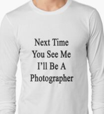 Next Time You See Me I'll Be A Photographer  Long Sleeve T-Shirt