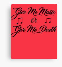 GIVE ME MUSIC OR GIVE ME DEATH Canvas Print