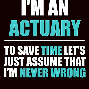 Actuary Assume I'm Never Wrong by AlwaysAwesome