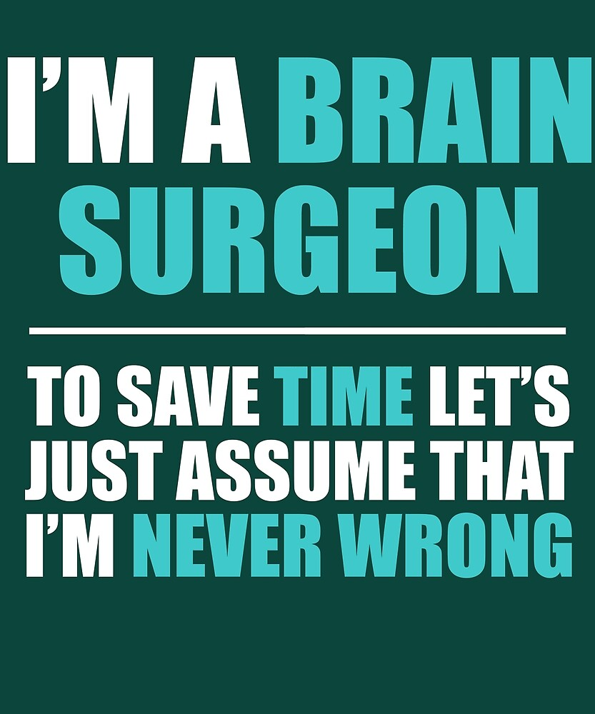 Brain Surgeon Assume I'm Never Wrong by AlwaysAwesome