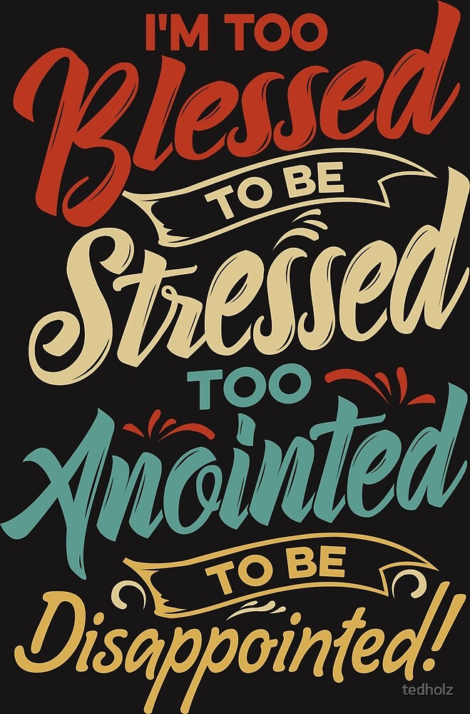 I'm Too Blessed to be stressed & Too Anointed T-shirt  by tedholz
