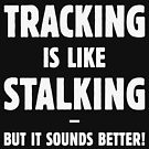 Tracking Is Like Stalking – But It Sounds Better! (White) by MrFaulbaum