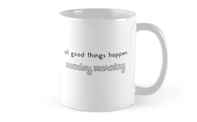 All good things happen Monday Morning by mugjunkie