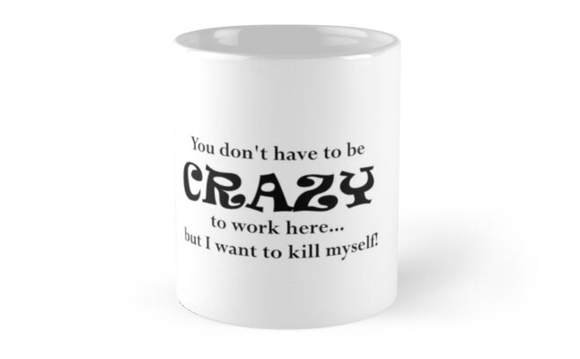 You Dont Have To Be Crazy To Work Here...But I Want To Kill Myself! by MerissaMakes