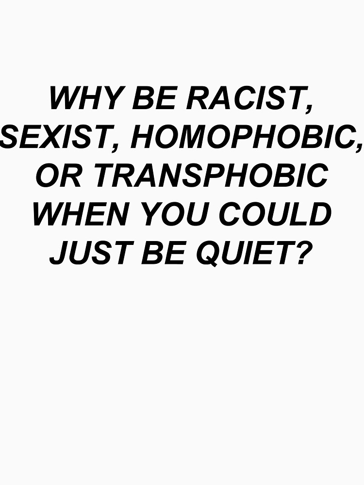 Why Be Racist Sexist Homophobic or Transphobic When You Could Just Be Quiet? by bobbooo