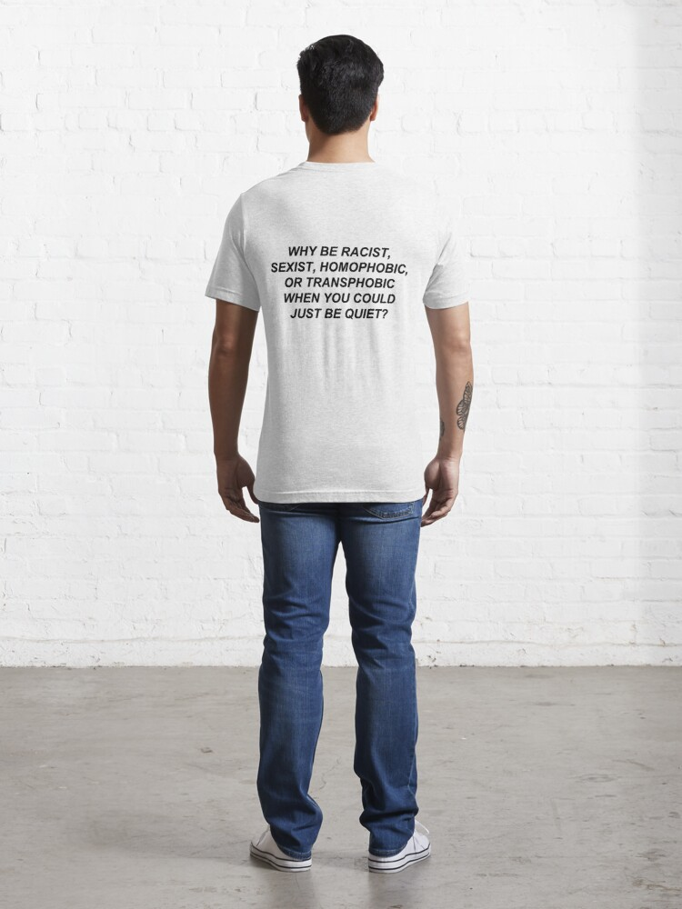 Alternate view of Why Be Racist Sexist Homophobic or Transphobic When You Could Just Be Quiet? Essential T-Shirt