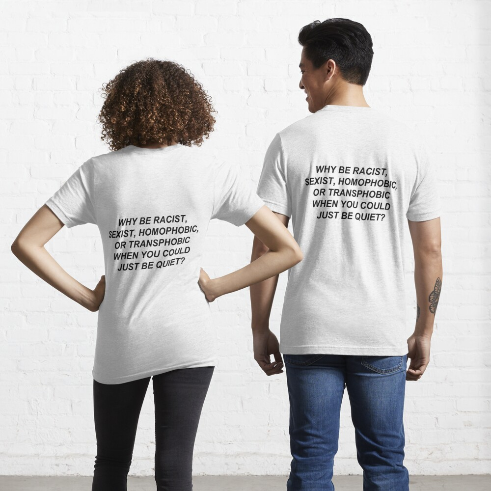 Why Be Racist Sexist Homophobic or Transphobic When You Could Just Be Quiet? Essential T-Shirt