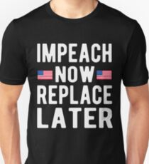 Impeach Now Replace Later T-Shirt T-Shirt