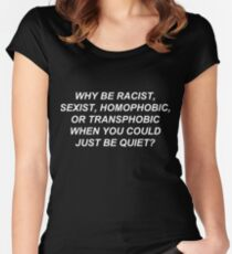 Why Be Racist, Sexist, Homophobic, or Transphobic When You Could Just Be Quiet? (White Text) Women's Fitted Scoop T-Shirt