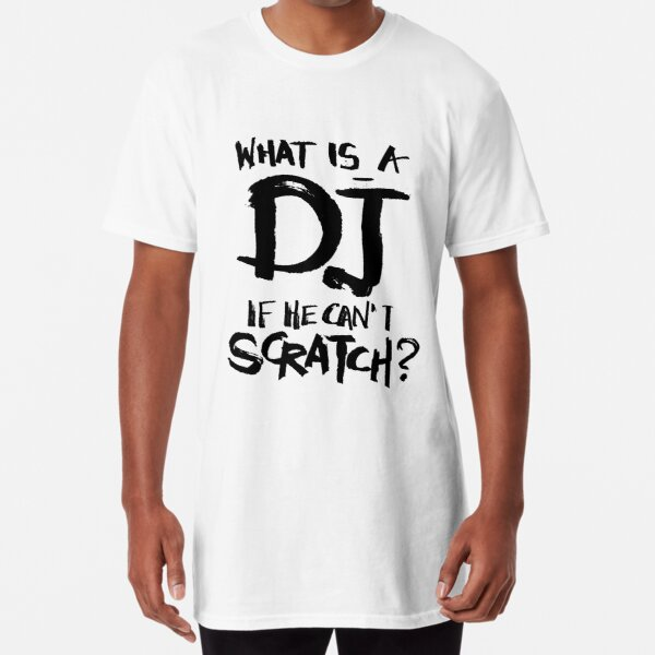 What is a dj if he can't scratch? Long T-Shirt