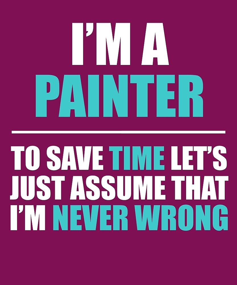 Painter Assume I'm Never Wrong  by AlwaysAwesome
