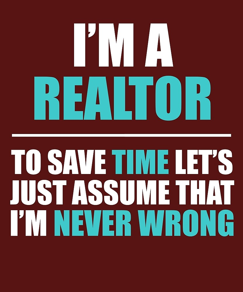 Realtor Assume I'm Never Wrong  by AlwaysAwesome