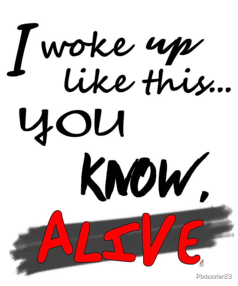 I woke up like this ... you know, ALIVE -- BLK ver by Pbdazzler23