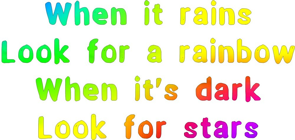 When it rains look for a rainbow, when it's dark look for stars by Ian McKenzie