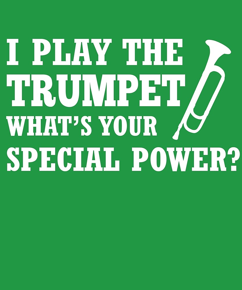 I Play Trumpet What's Your Special Power?  by AlwaysAwesome