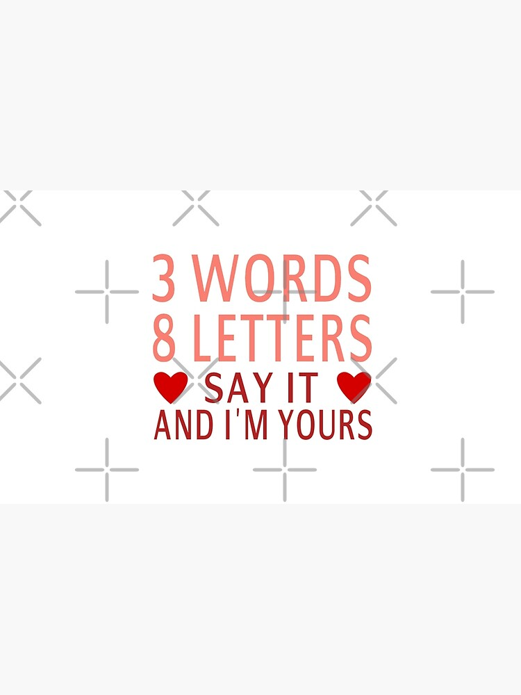3 Words, 8 Letters, Say It And I'm Yours by coolfuntees