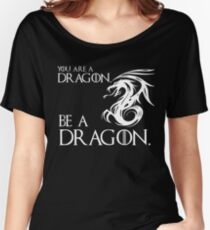 YOU ARE A DRAGON.  BE A DRAGON. Women's Relaxed Fit T-Shirt