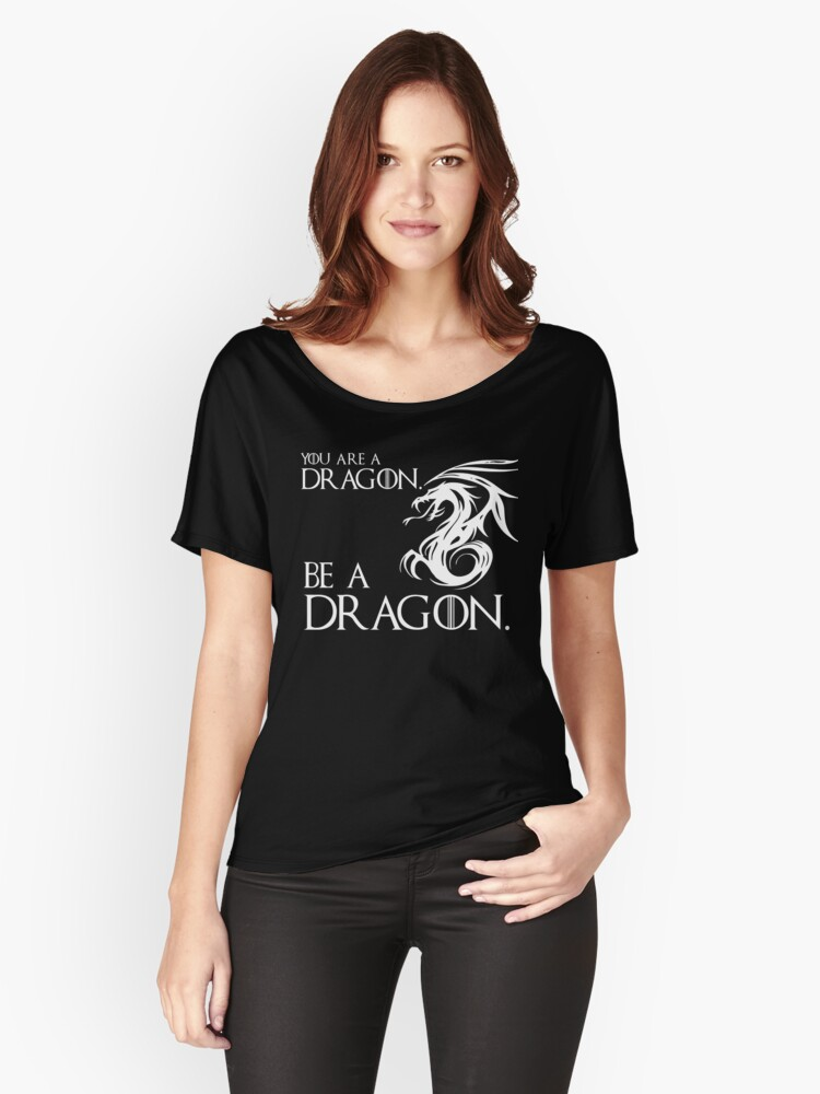 YOU ARE A DRAGON.  BE A DRAGON. Women's Relaxed Fit T-Shirt Front