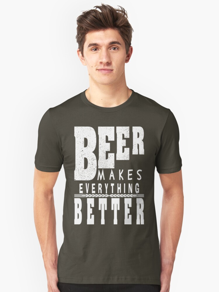 Beer makes everything better - Funny beer saying. Unisex T-Shirt Front