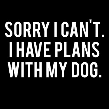 Sorry I Can't. I Have Plans With My Dog by spaghetees