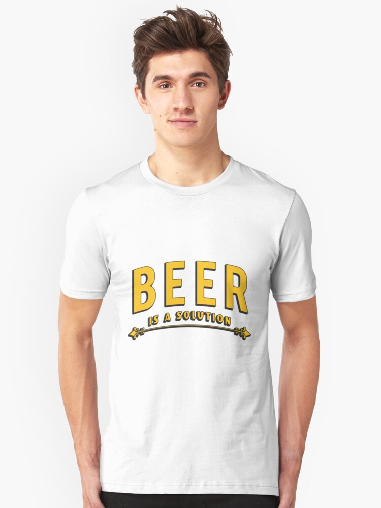 Beer is a solution - Funny beer saying. Unisex T-Shirt Front