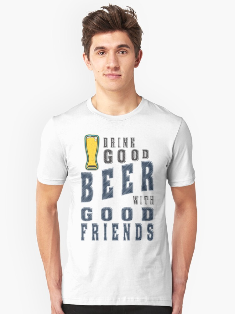 Drink good beer with good friends - Funny beer saying. Unisex T-Shirt Front