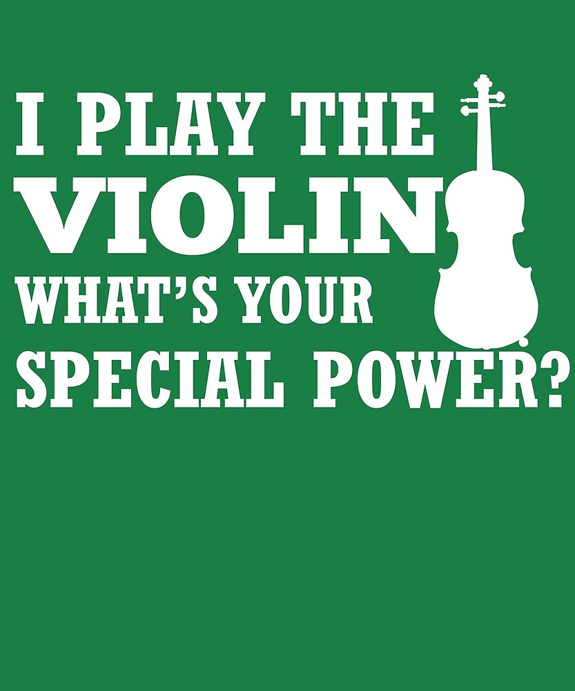 I Play Violin What's Your Special Power?  by AlwaysAwesome