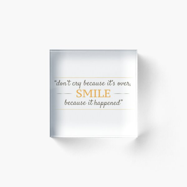 Don't cry because it's over, smile because it happened. Acrylic Block