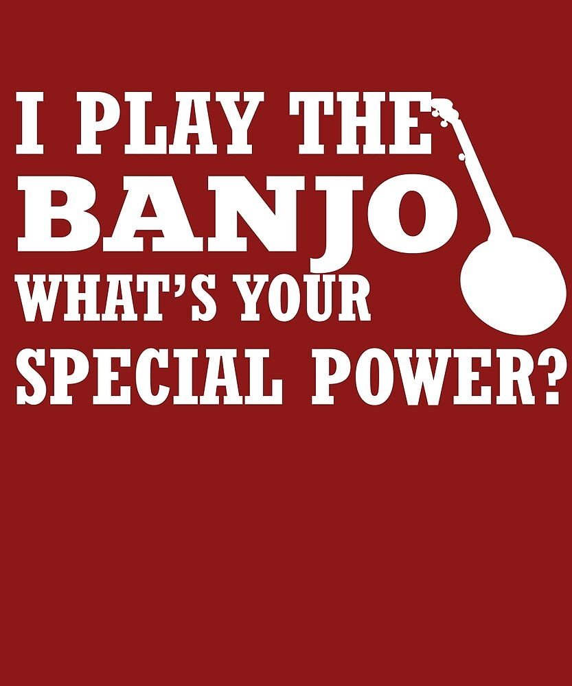 I Play Banjo What's Your Special Power?  by AlwaysAwesome