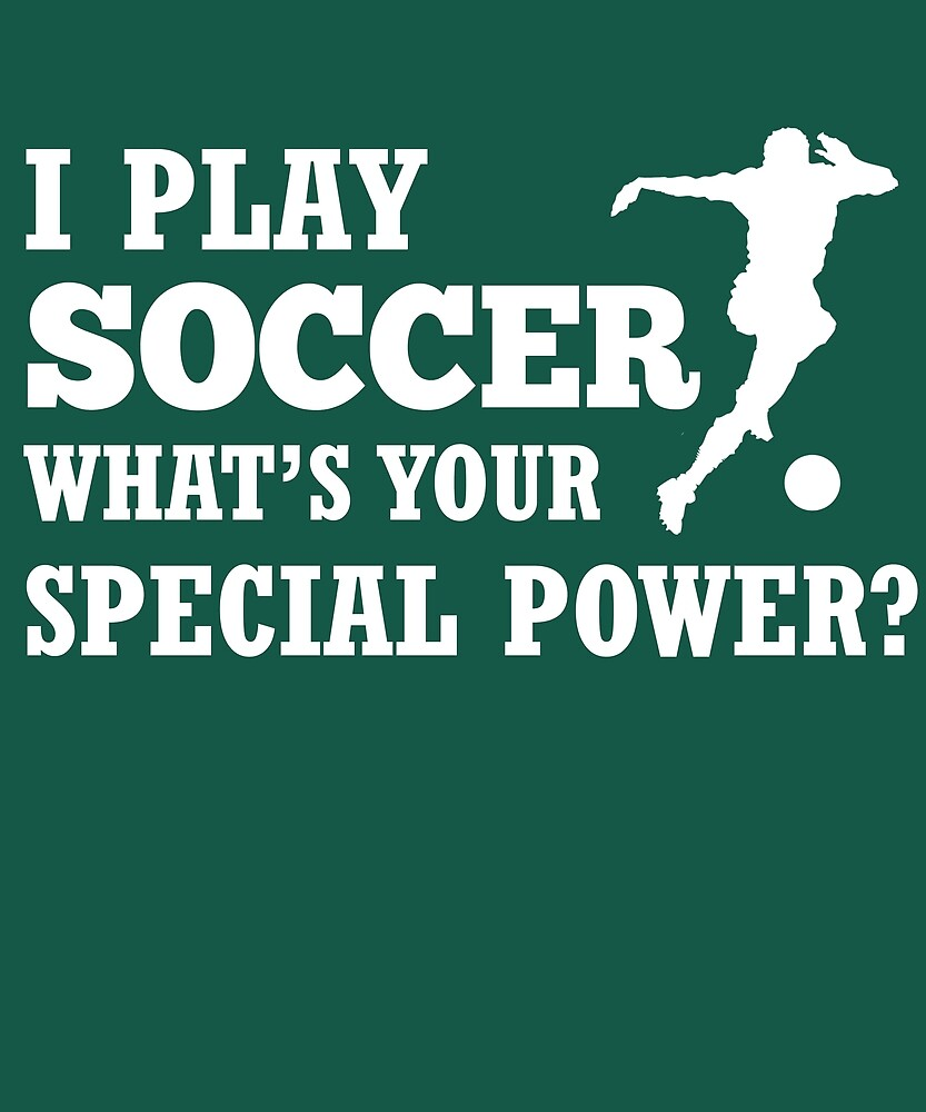 I Play Soccer What's Your Special Power?  by AlwaysAwesome