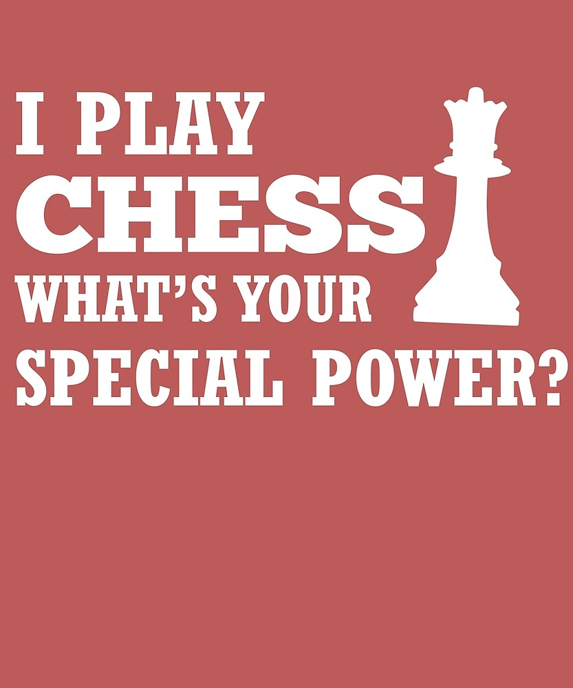I Play Chess What's Your Special Power?  by AlwaysAwesome