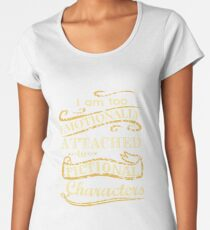I am too emotionally attached to fictional characters Women's Premium T-Shirt