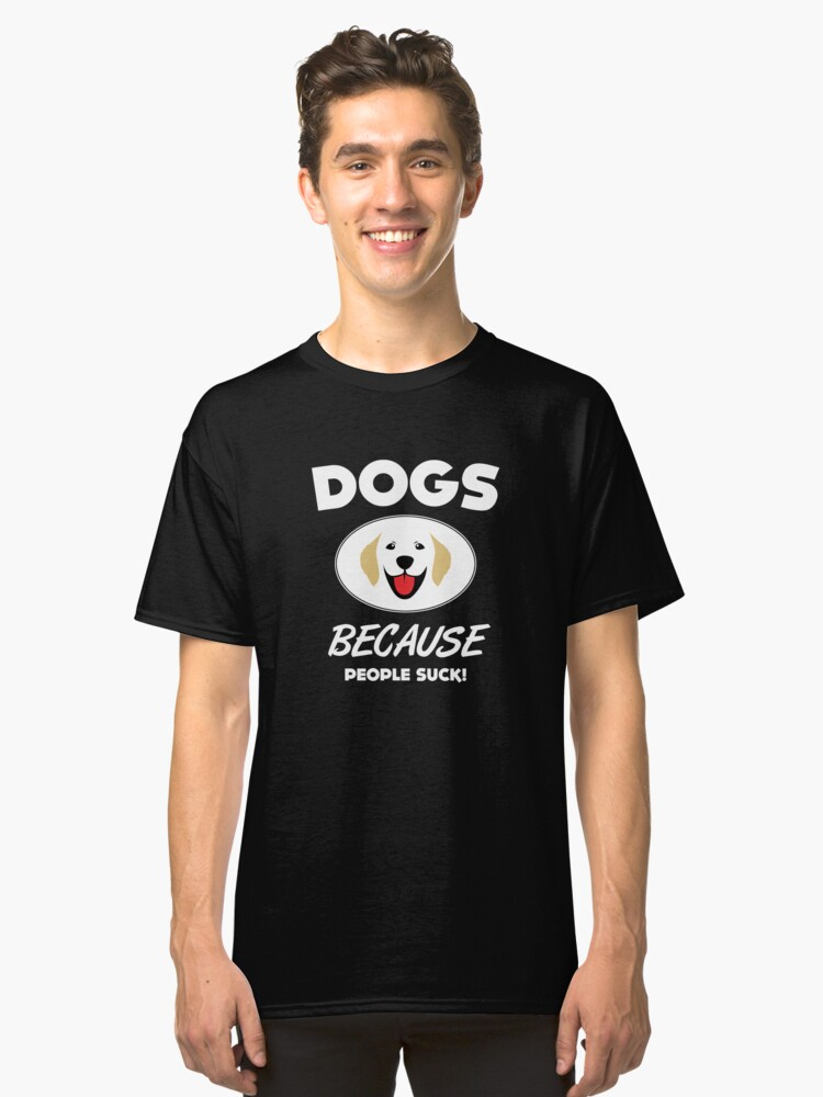 Dogs Because People Suck Classic T-Shirt Front