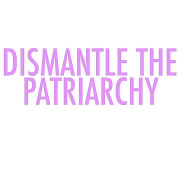 DISMANTLE THE PATRIARCHY by staywithgrace