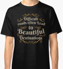 Difficult Roads Beautiful Destinations Classic T-Shirt