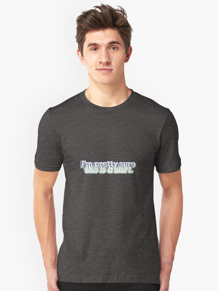 I'm pretty sure this is a shirt. Unisex T-Shirt Front