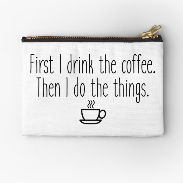 First I drink the coffee Zipper Pouch
