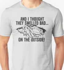 And I thought they smelled bad...on the outside Unisex T-Shirt