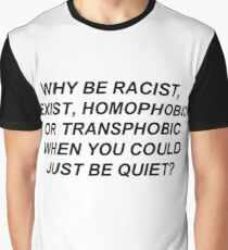 Why Be Racist, Sexist, Homophobic, or Transphobic When You Could Just Be Quiet? (Black Text) Graphic T-Shirt