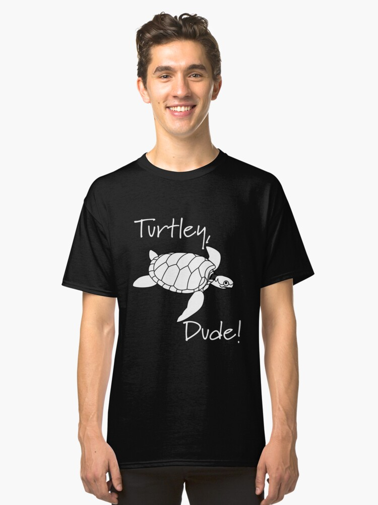 Turtley, Dude! Sea Turtle Classic T-Shirt Front