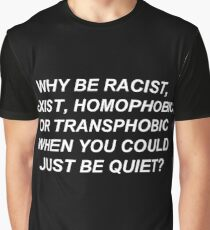 Why Be Racist, Sexist, Homophobic, or Transphobic When You Could Just Be Quiet? (White Text) Graphic T-Shirt